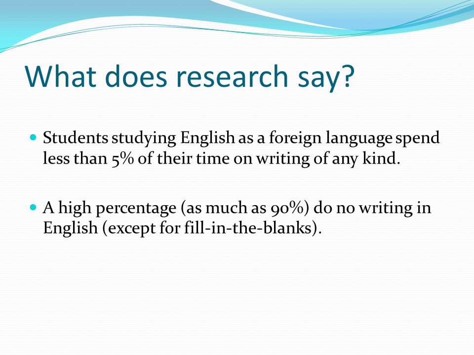 What does research say Students studying English as a foreign language spend less than 5% of their time on writing of any kind.