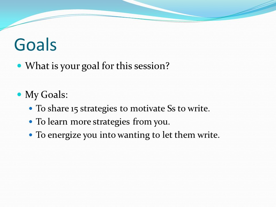 Goals What is your goal for this session My Goals: