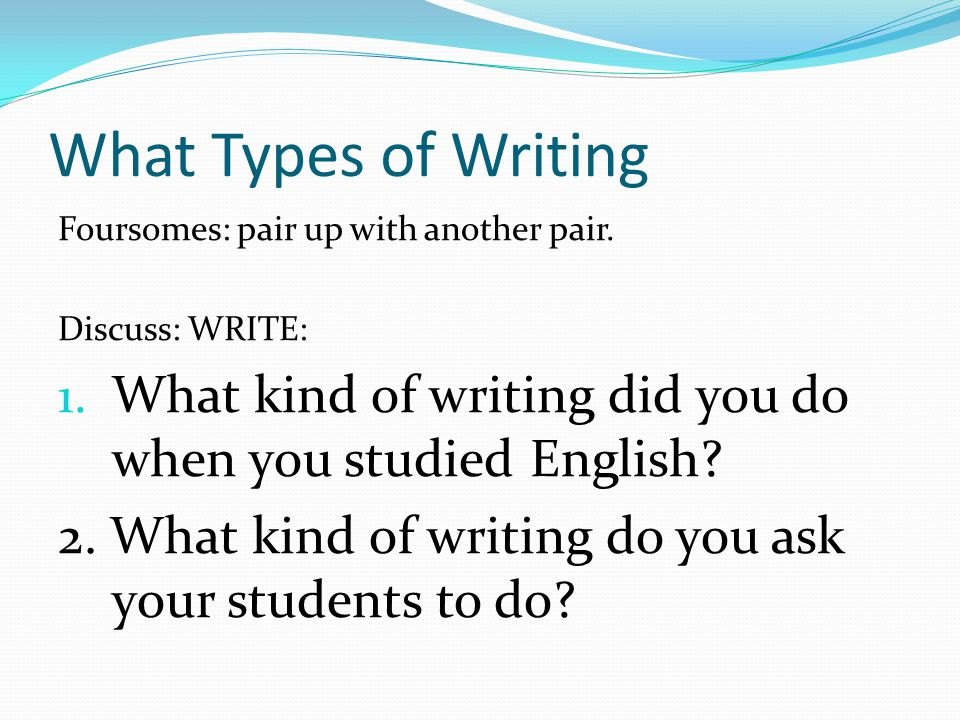 What Types of Writing Foursomes: pair up with another pair. Discuss: WRITE: What kind of writing did you do when you studied English