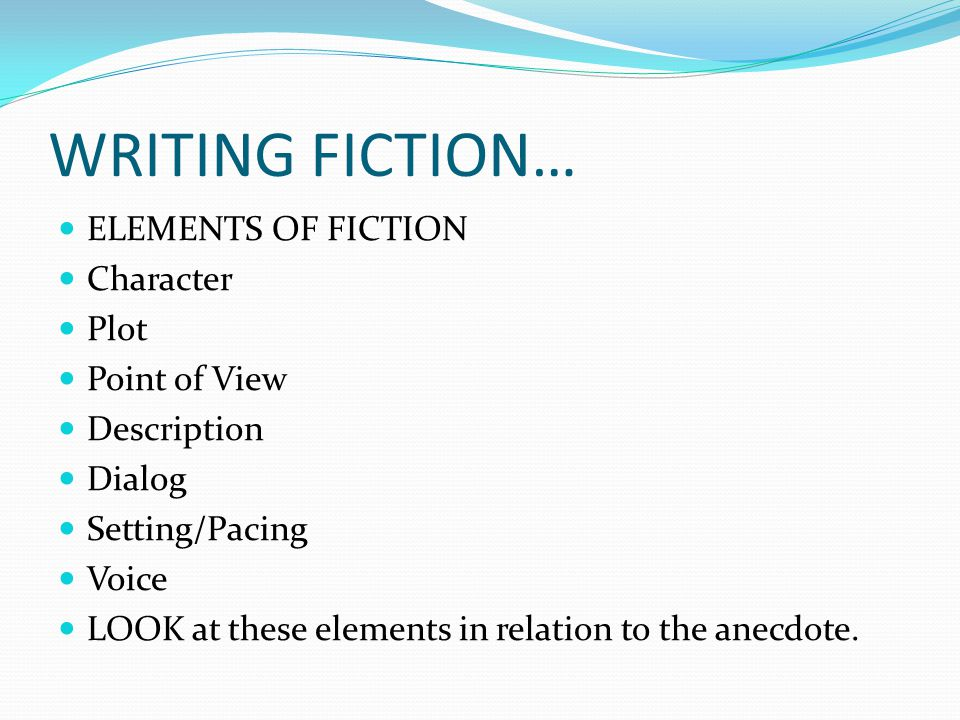 WRITING FICTION… ELEMENTS OF FICTION Character Plot Point of View