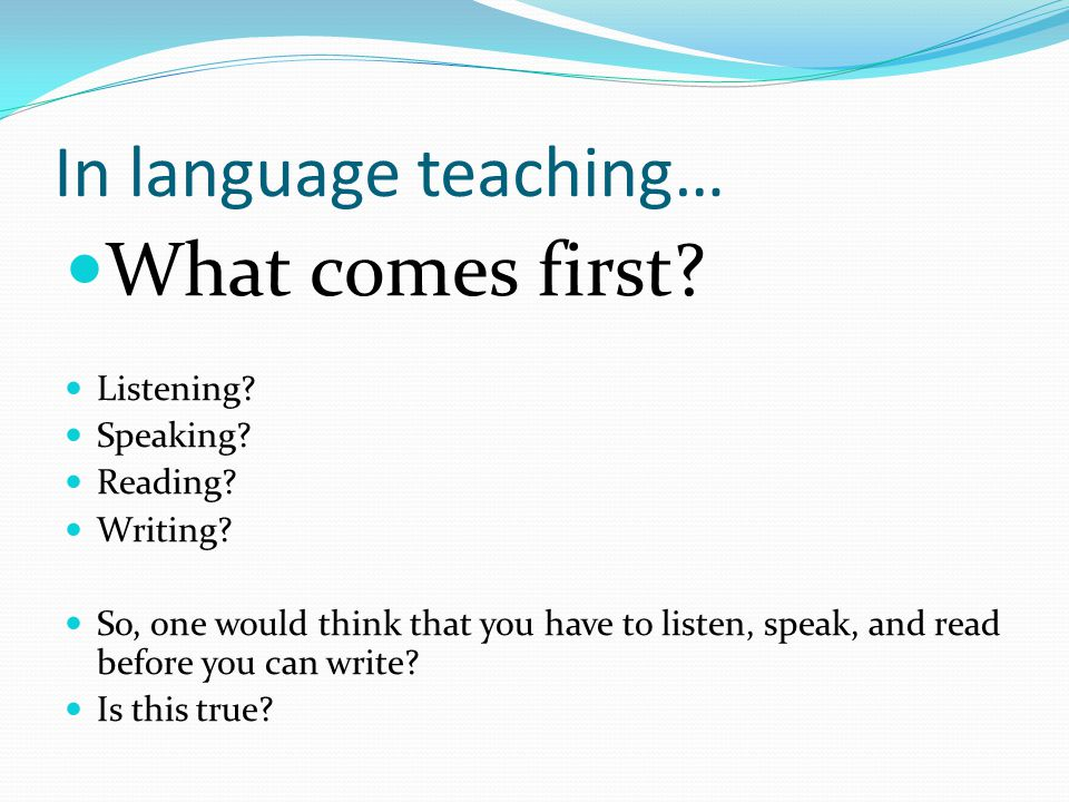 What comes first In language teaching… Listening Speaking Reading