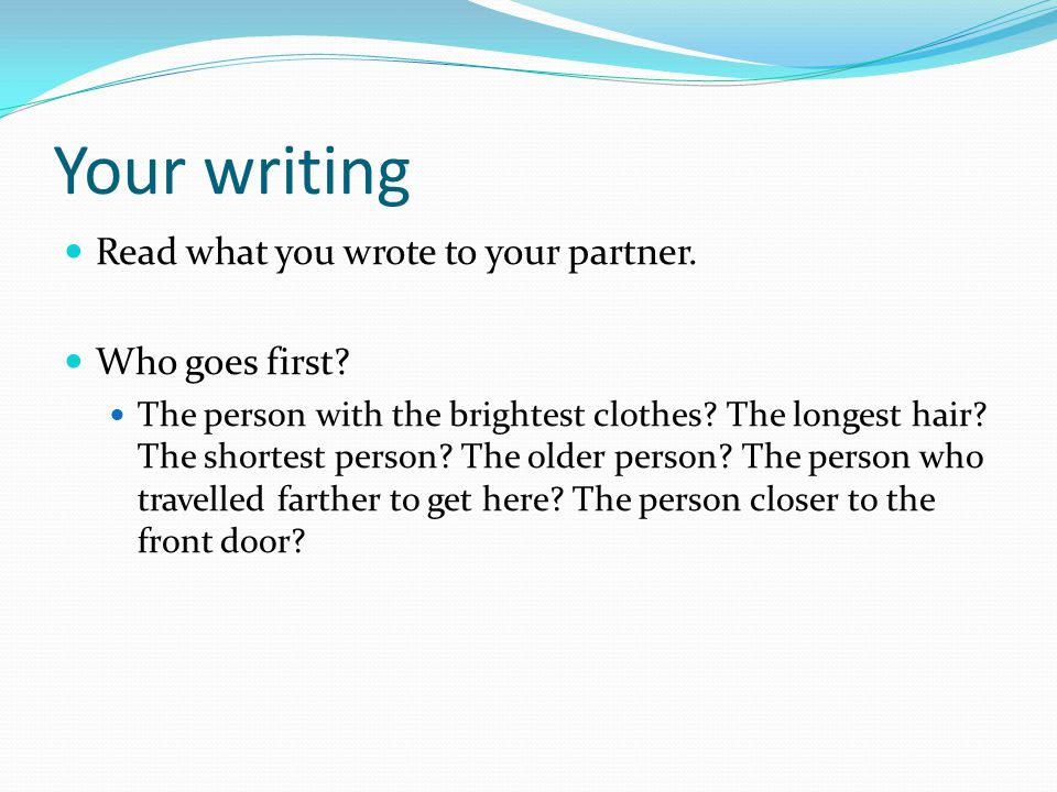 Your writing Read what you wrote to your partner. Who goes first