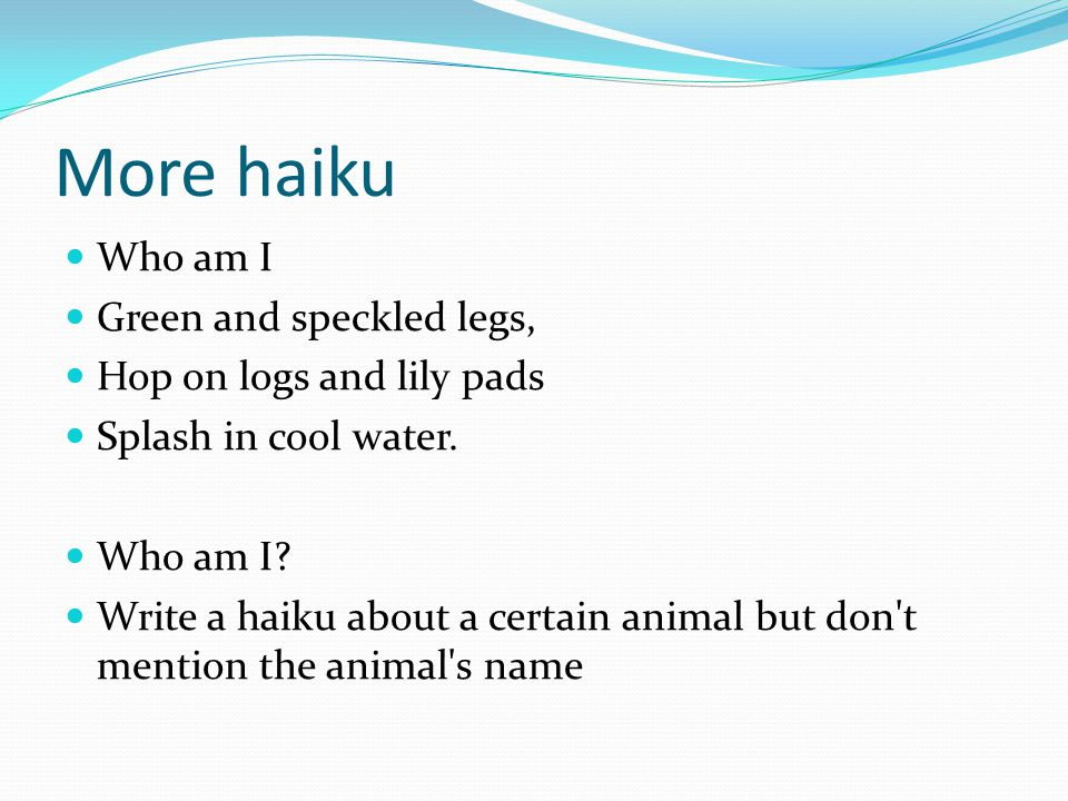 More haiku Who am I Green and speckled legs, Hop on logs and lily pads