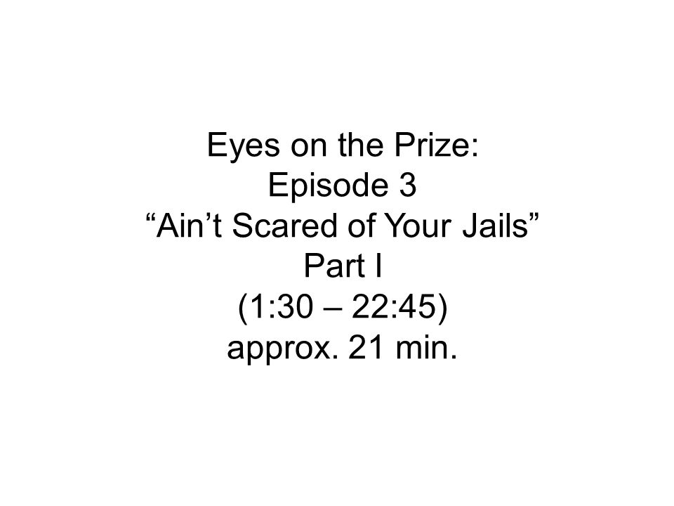 Eyes on the Prize: Episode 3 Ain't Scared of Your Jails Part I (1:30 – 22:45) approx. 21 min.