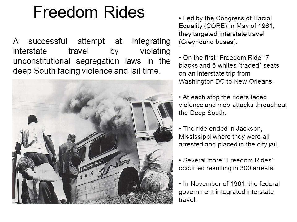 Freedom Rides Led by the Congress of Racial Equality (CORE) in May of 1961, they targeted interstate travel (Greyhound buses).