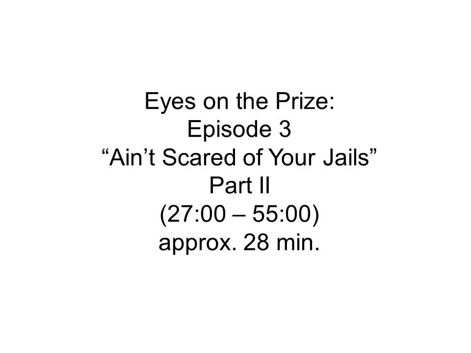 Eyes on the Prize: Episode 3 Ain't Scared of Your Jails Part II (27:00 – 55:00) approx. 28 min.