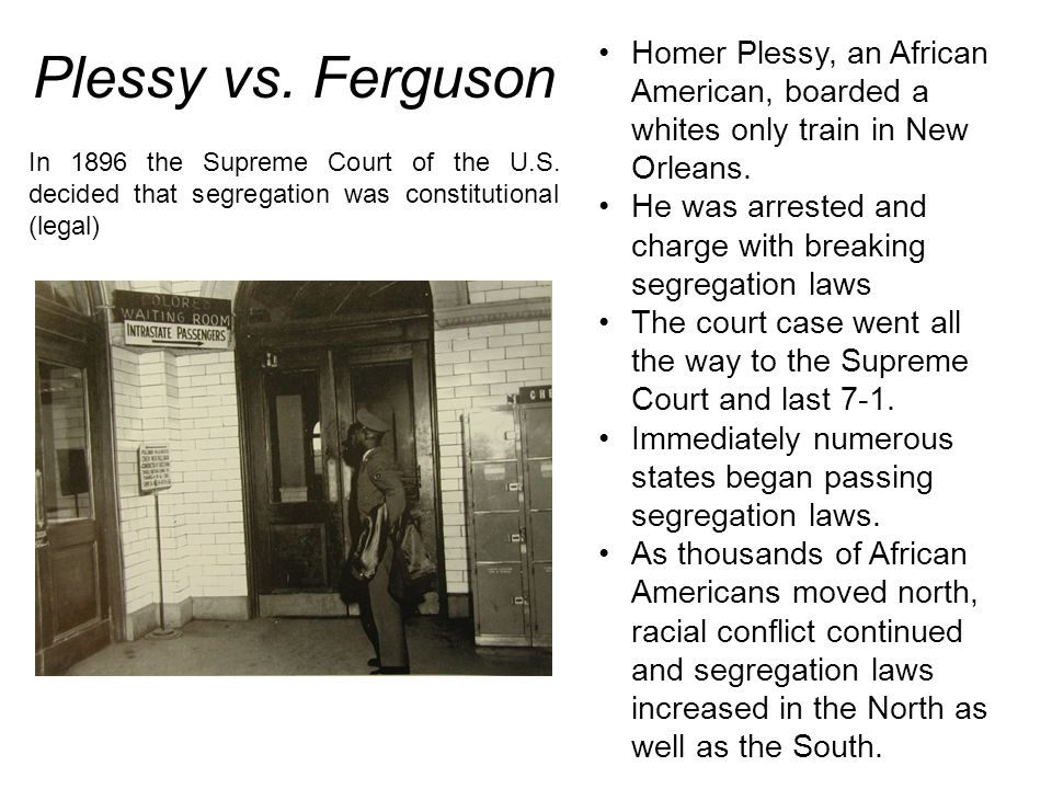 Homer Plessy, an African American, boarded a whites only train in New Orleans.