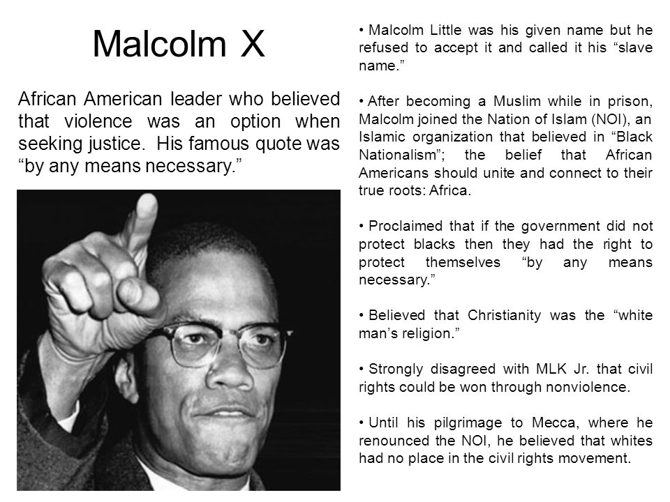 Malcolm X Malcolm Little was his given name but he refused to accept it and called it his slave name.