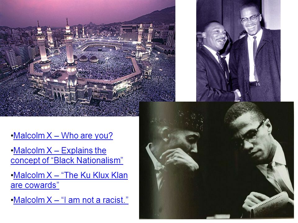 Malcolm X – Who are you Malcolm X – Explains the concept of Black Nationalism Malcolm X – The Ku Klux Klan are cowards