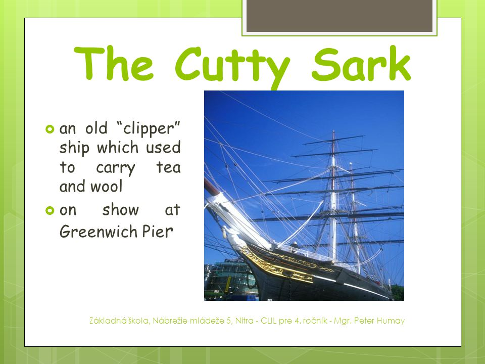 The Cutty Sark an old clipper ship which used to carry tea and wool