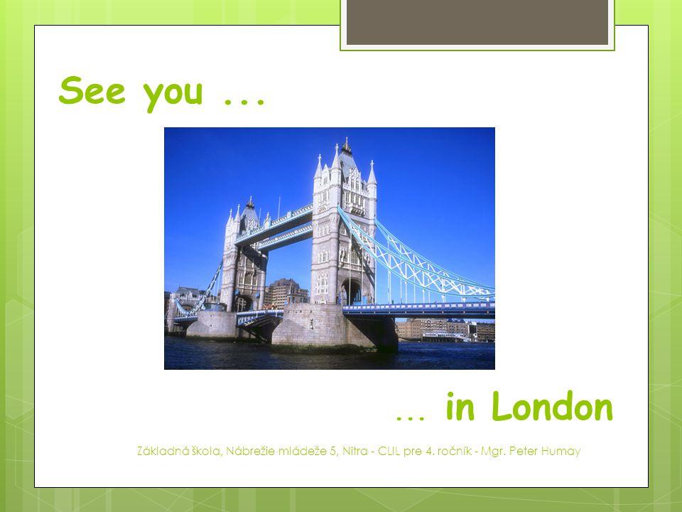 See you ... ... in London. Základná škola, Nábrežie mládeže 5, Nitra - CLIL pre 4.