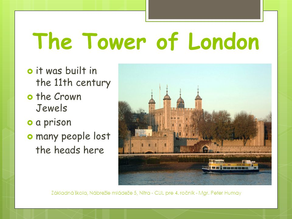 The Tower of London it was built in the 11th century the Crown Jewels
