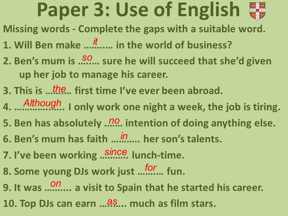 Paper 3: Use of English Missing words - Complete the gaps with a suitable word. 1. Will Ben make ……..… in the world of business