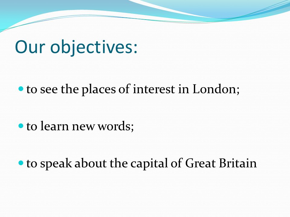 Our object ives: to see the places of interest in London;
