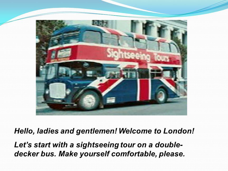 Hello, ladies and gentlemen! Welcome to London!