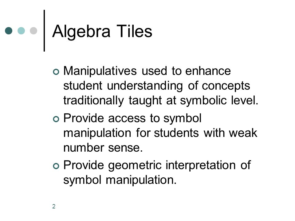 Algebra Tiles Manipulatives used to enhance student understanding of concepts traditionally taught at symbolic level.