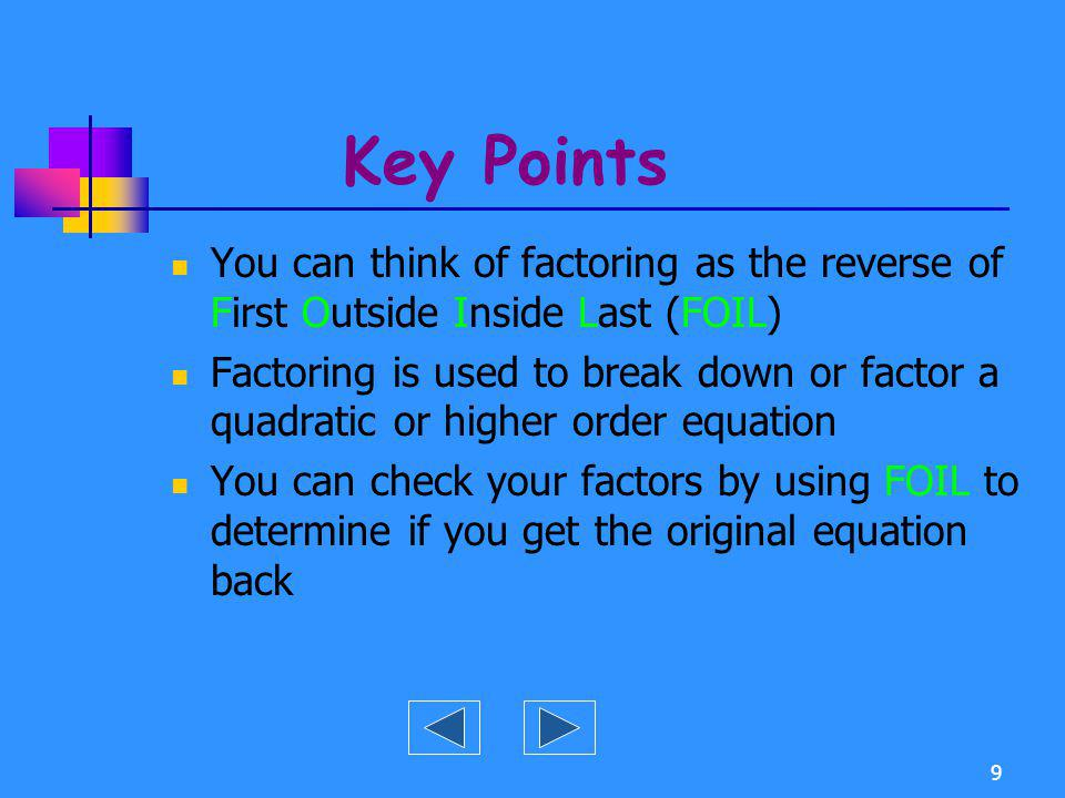 Key Points You can think of factoring as the reverse of First Outside Inside Last (FOIL)