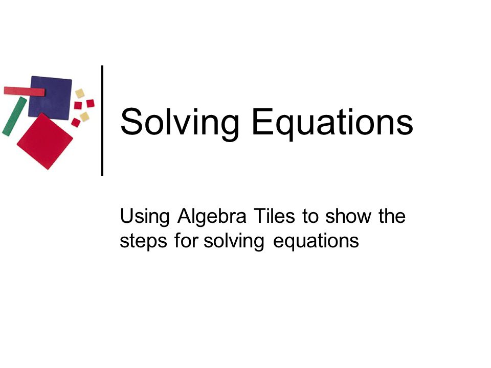 Using Algebra Tiles to show the steps for solving equations