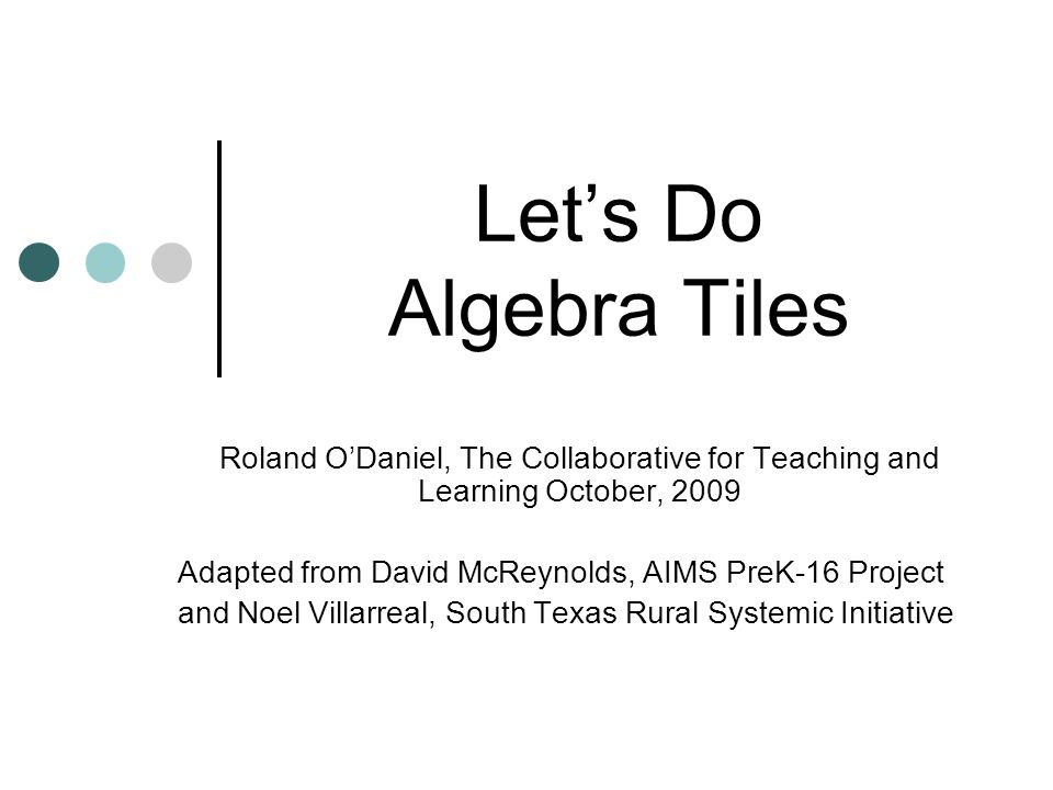 Let's Do Algebra Tiles Roland O'Daniel, The Collaborative for Teaching and Learning October, 2009.