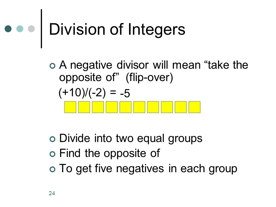 Division of Integers A negative divisor will mean take the opposite of (flip-over) (+10)/(-2) =