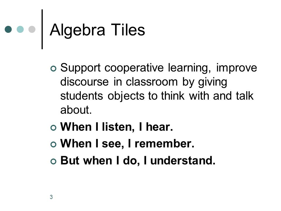 Algebra Tiles Support cooperative learning, improve discourse in classroom by giving students objects to think with and talk about.