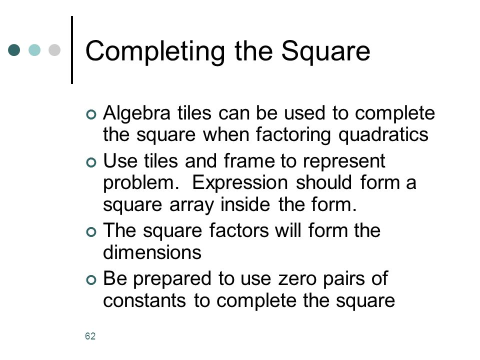 Completing the Square Algebra tiles can be used to complete the square when factoring quadratics.