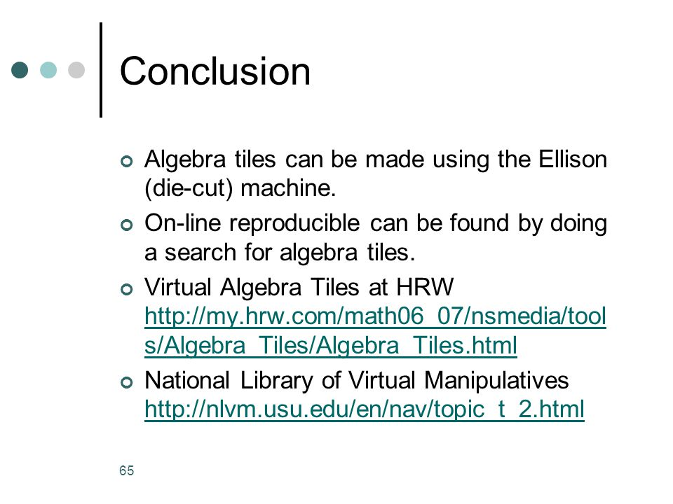 Conclusion Algebra tiles can be made using the Ellison (die-cut) machine. On-line reproducible can be found by doing a search for algebra tiles.