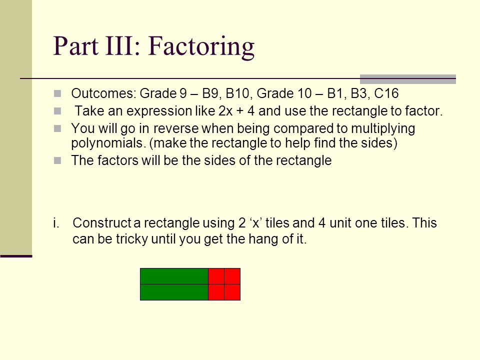 Part III: Factoring Outcomes: Grade 9 – B9, B10, Grade 10 – B1, B3, C16. Take an expression like 2x + 4 and use the rectangle to factor.