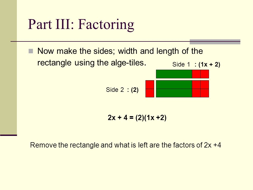 Part III: Factoring Now make the sides; width and length of the rectangle using the alge-tiles. Side 1.