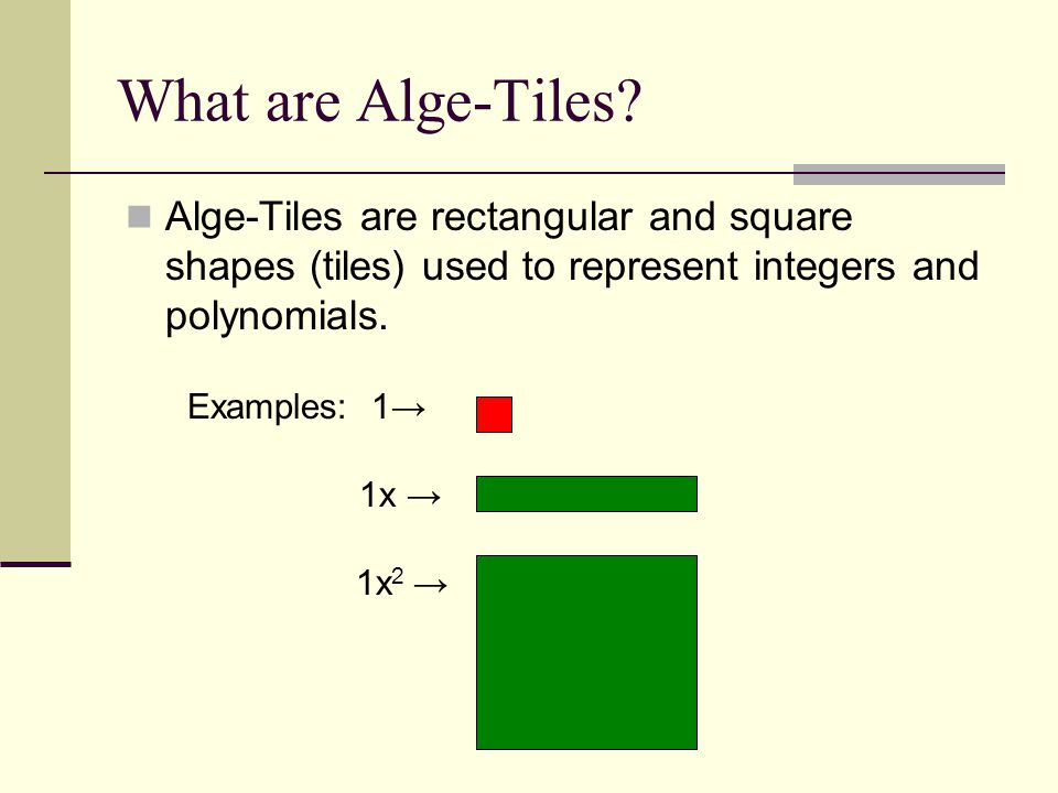 What are Alge-Tiles Alge-Tiles are rectangular and square shapes (tiles) used to represent integers and polynomials.