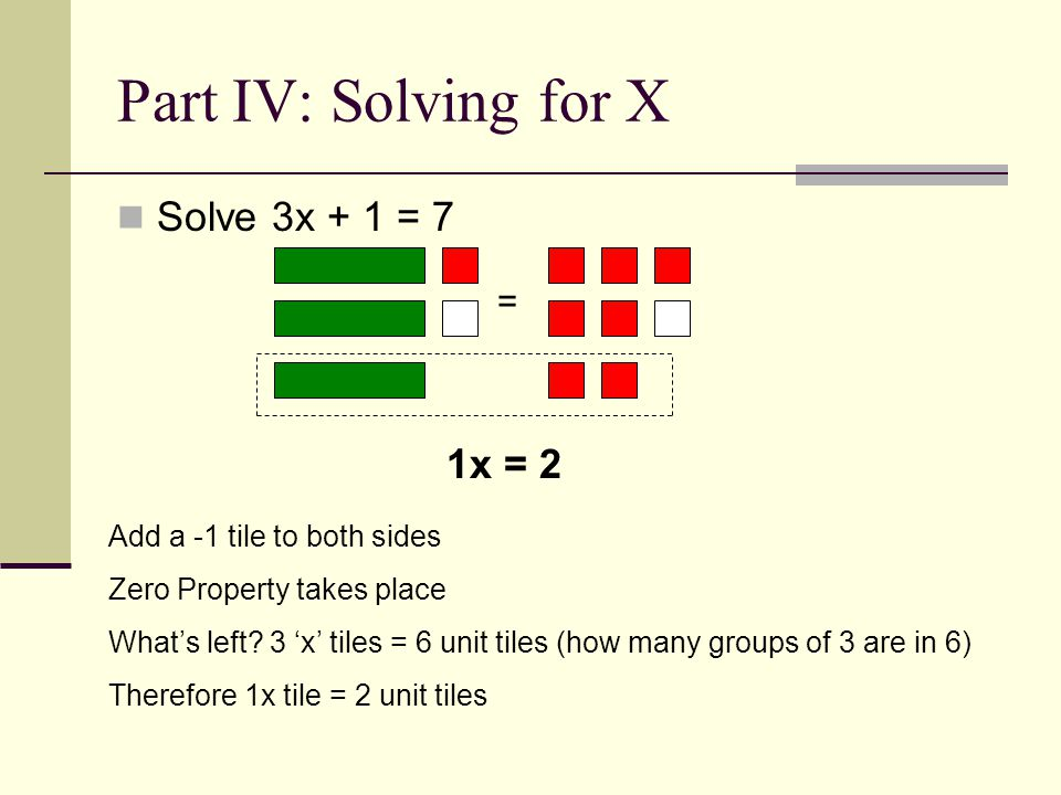 Part IV: Solving for X Solve 3x + 1 = 7 = 1x = 2