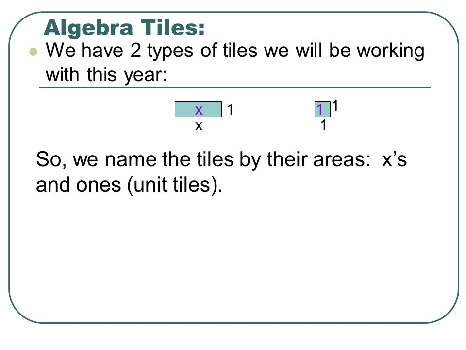 Algebra Tiles: We have 2 types of tiles we will be working with this year: 1. x. 1. 1. x. 1.