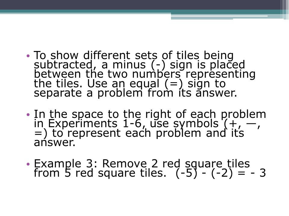 To show different sets of tiles being subtracted, a minus (-) sign is placed between the two numbers representing the tiles. Use an equal (=) sign to separate a problem from its answer.