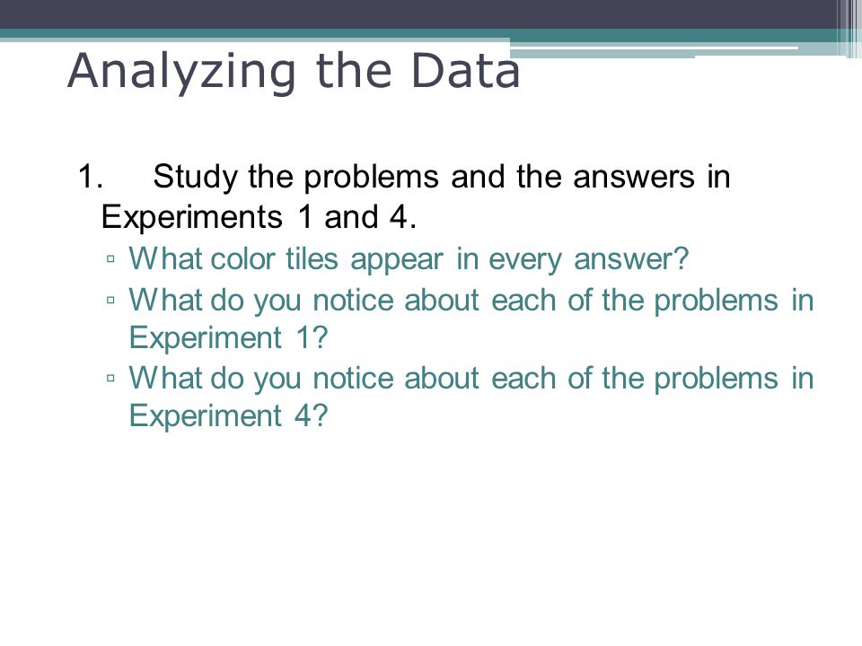Analyzing the Data 1. Study the problems and the answers in Experiments 1 and 4. What color tiles appear in every answer