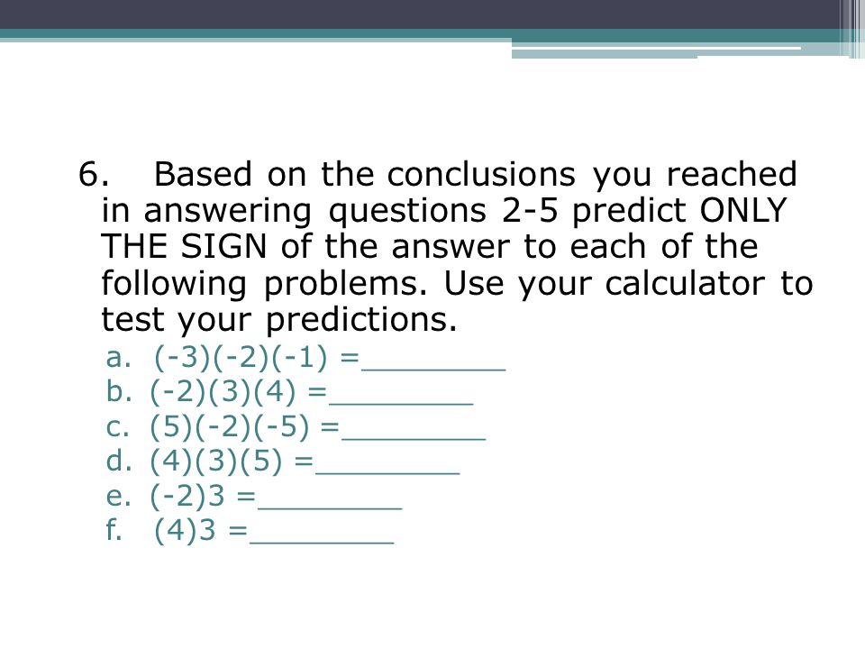6. Based on the conclusions you reached in answering questions 2-5 predict ONLY THE SIGN of the answer to each of the following problems. Use your calculator to test your predictions.