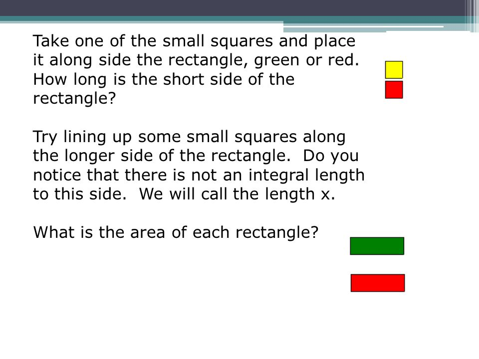 Take one of the small squares and place it along side the rectangle, green or red. How long is the short side of the rectangle