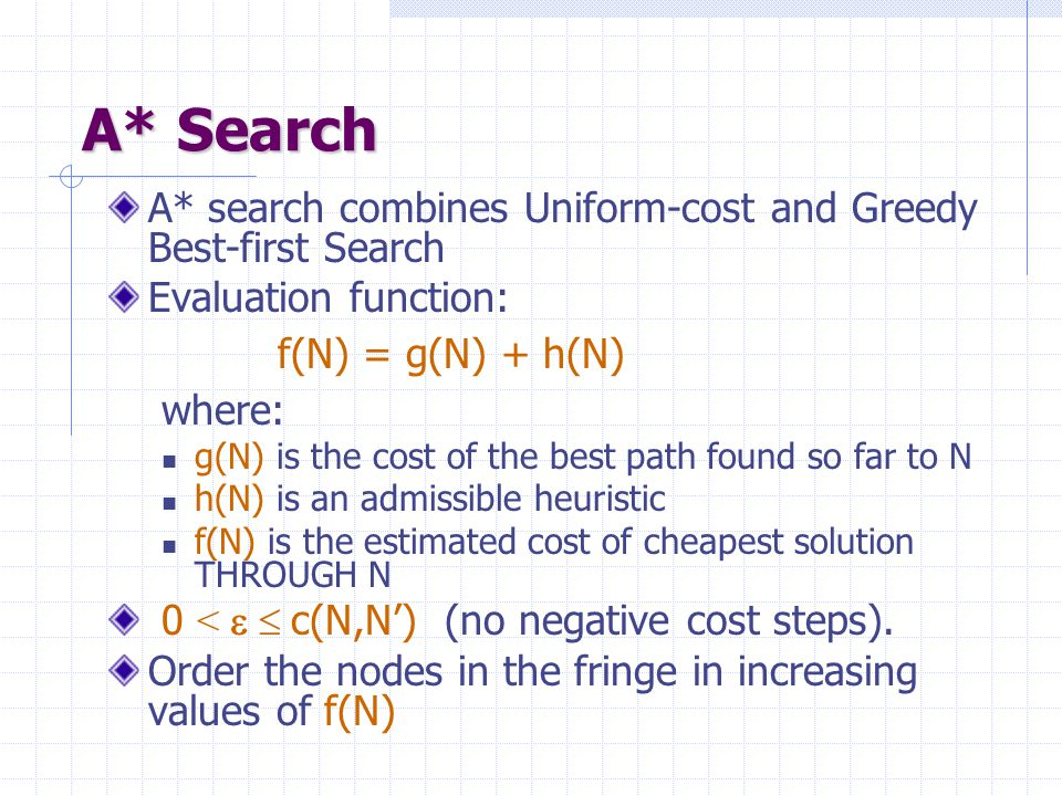 A* Search A* search combines Uniform-cost and Greedy Best-first Search
