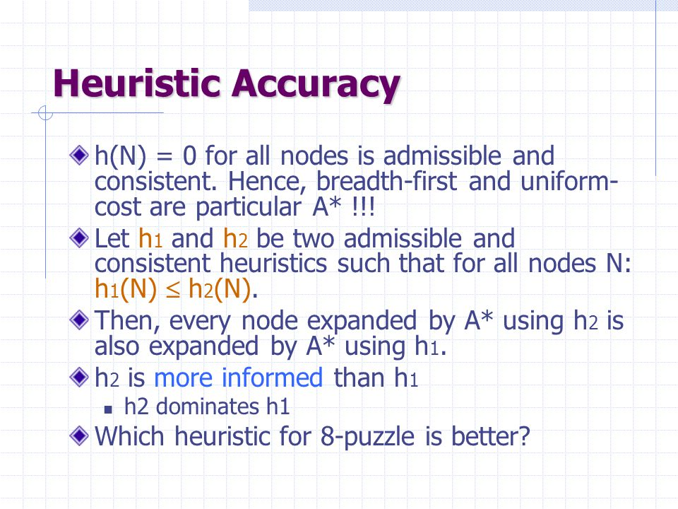 Heuristic Accuracy h(N) = 0 for all nodes is admissible and consistent. Hence, breadth-first and uniform-cost are particular A* !!!