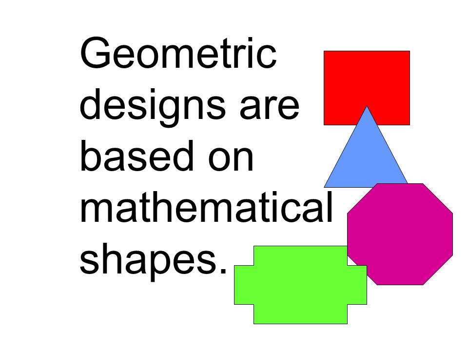 Geometric designs are based on mathematical shapes.