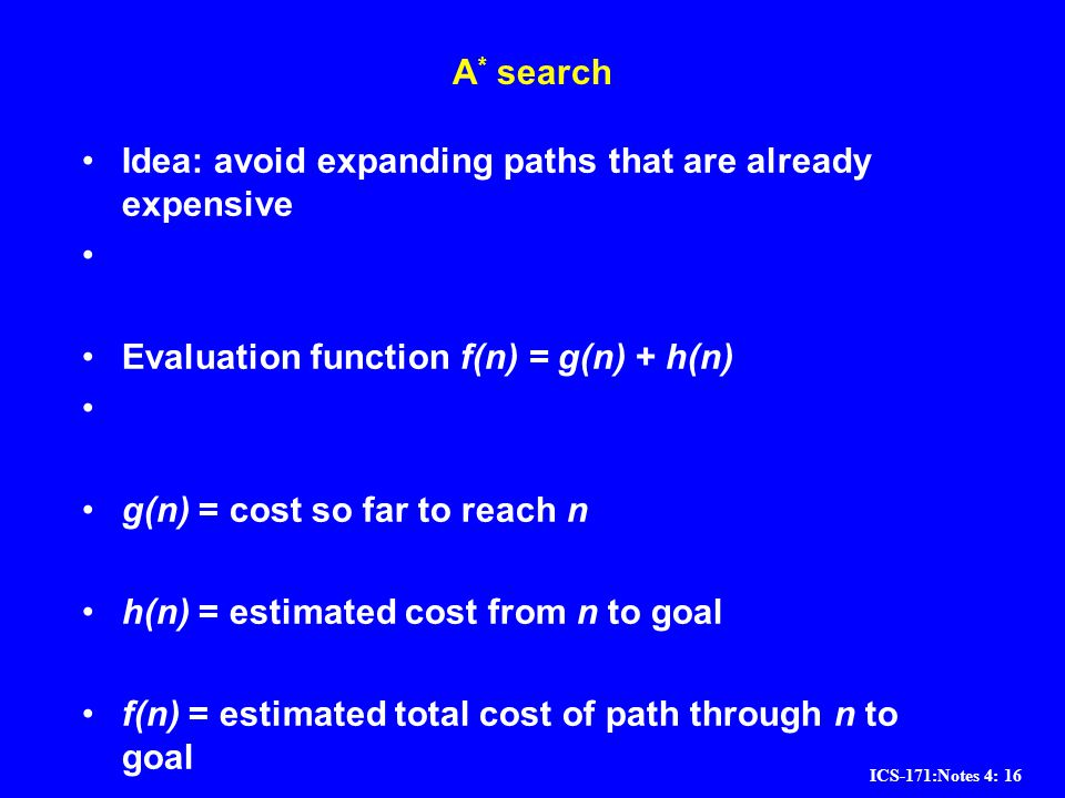 A* search Idea: avoid expanding paths that are already expensive. Evaluation function f(n) = g(n) + h(n)