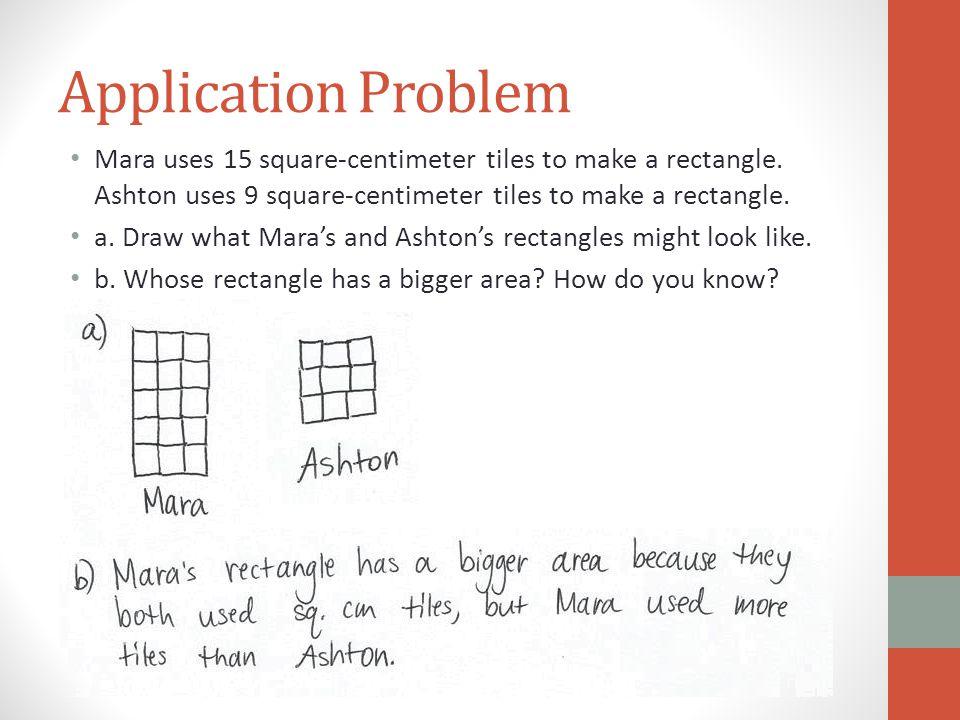 Application Problem Mara uses 15 square-centimeter tiles to make a rectangle. Ashton uses 9 square-centimeter tiles to make a rectangle.