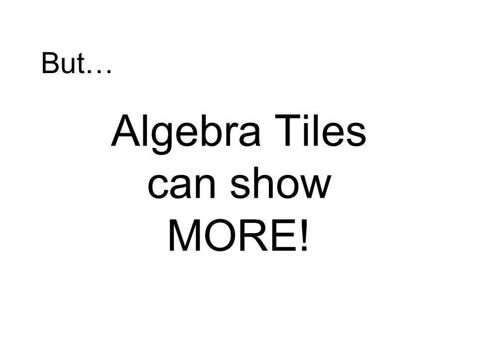 Algebra Tiles can show MORE!