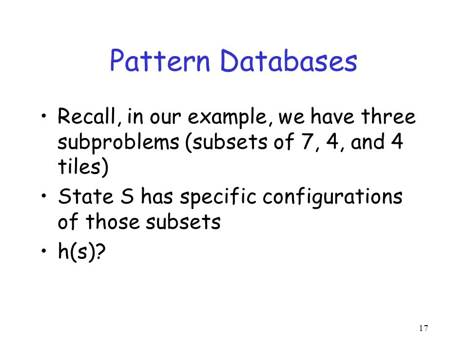 Pattern Databases Recall, in our example, we have three subproblems (subsets of 7, 4, and 4 tiles)