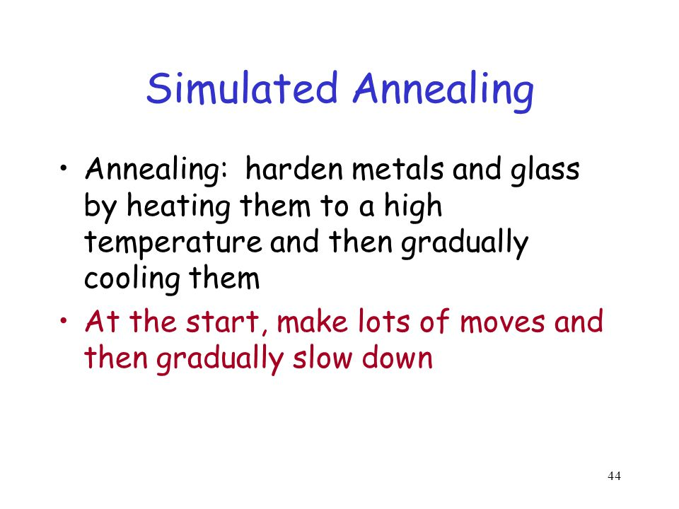 Simulated Annealing Annealing: harden metals and glass by heating them to a high temperature and then gradually cooling them.