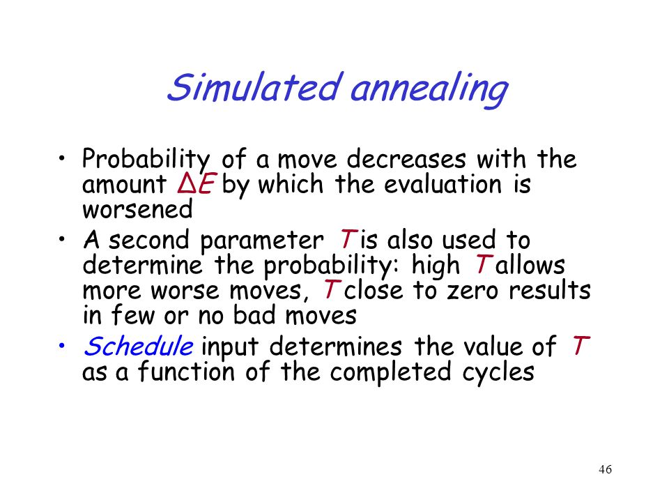 Simulated annealing Probability of a move decreases with the amount ΔE by which the evaluation is worsened.