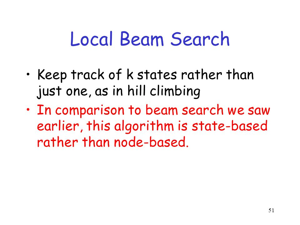 Local Beam Search Keep track of k states rather than just one, as in hill climbing.