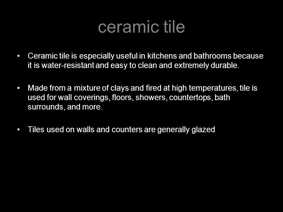 ceramic tile Ceramic tile is especially useful in kitchens and bathrooms because it is water-resistant and easy to clean and extremely durable.