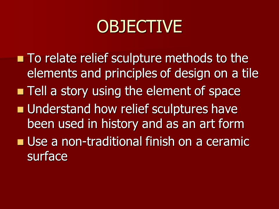 OBJECTIVE To relate relief sculpture methods to the elements and principles of design on a tile. Tell a story using the element of space.