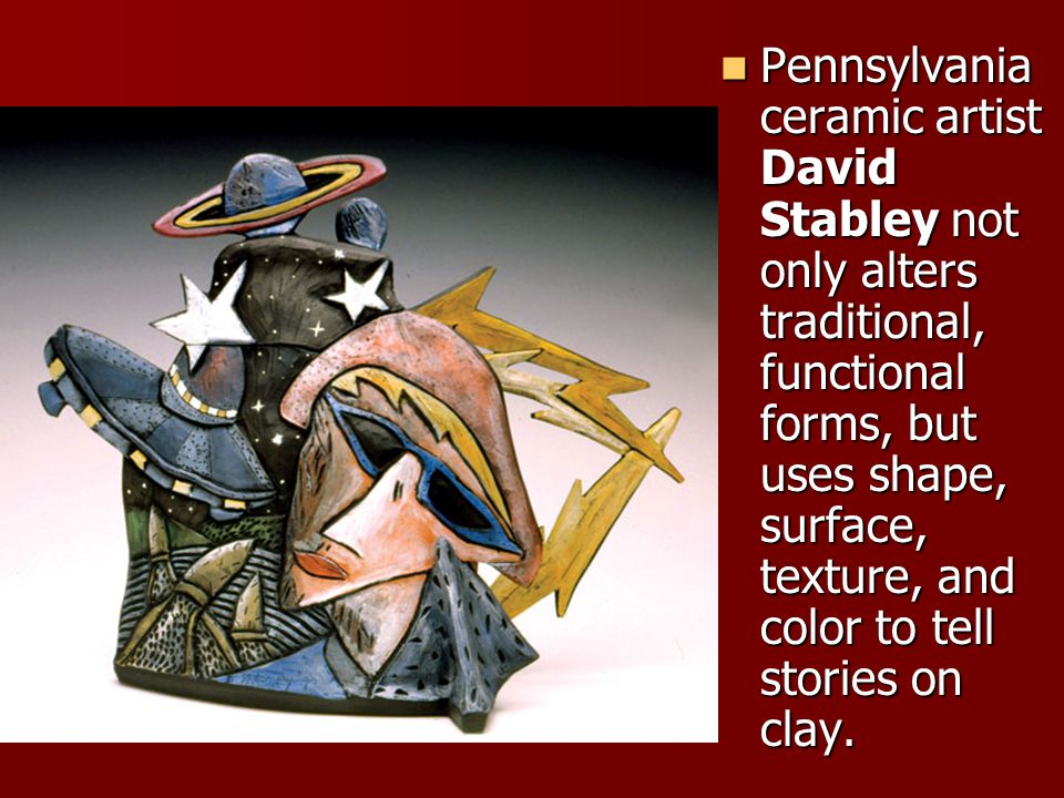 Pennsylvania ceramic artist David Stabley not only alters traditional, functional forms, but uses shape, surface, texture, and color to tell stories on clay.