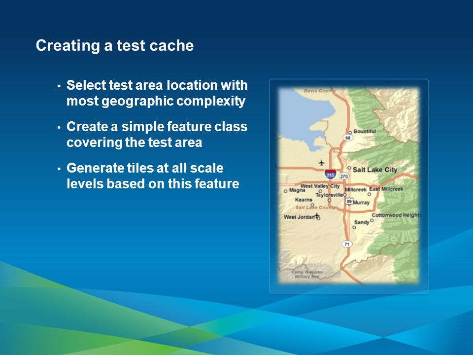 Creating a test cache Select test area location with most geographic complexity. Create a simple feature class covering the test area.